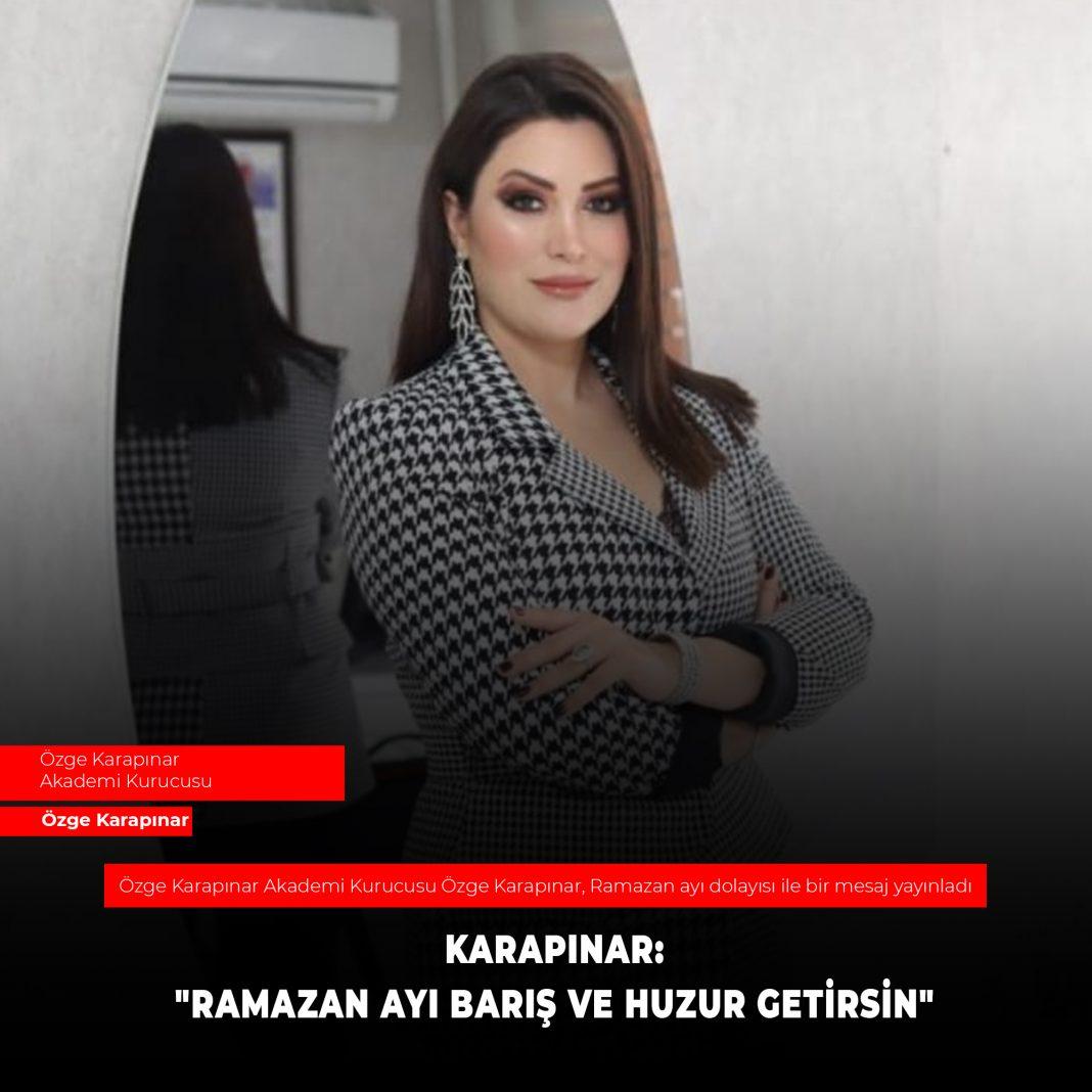 """Ozge Karapinar KARAPINAR: """"RAMAZAN AYI BARIŞ VE HUZUR GETİRSİN"""""""